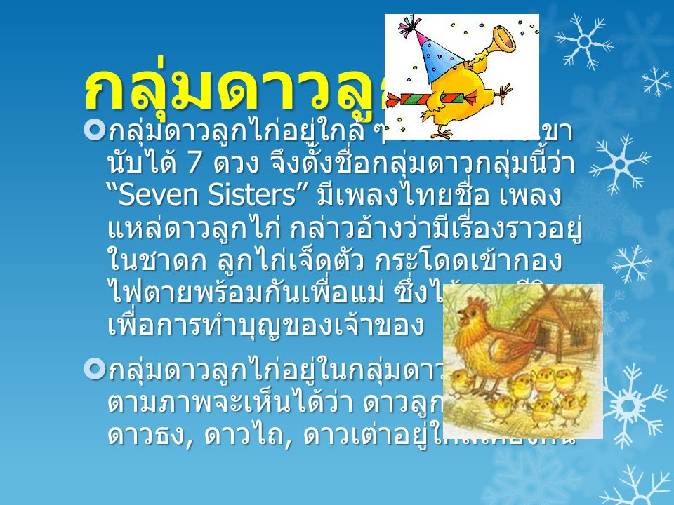 """กลุ่มดาวลูกไก่  กลุ่มดาวลูกไก่อยู่ใกล้ ๆ ดาวธง ฝรั่งเขา นับได้ 7 ดวง จึงตั้งชื่อกลุ่มดาวกลุ่มนี้ว่า """"Seven Sisters"""" มีเพลงไทยชื่อ เพลง แหล่ดาวลูกไก่"""