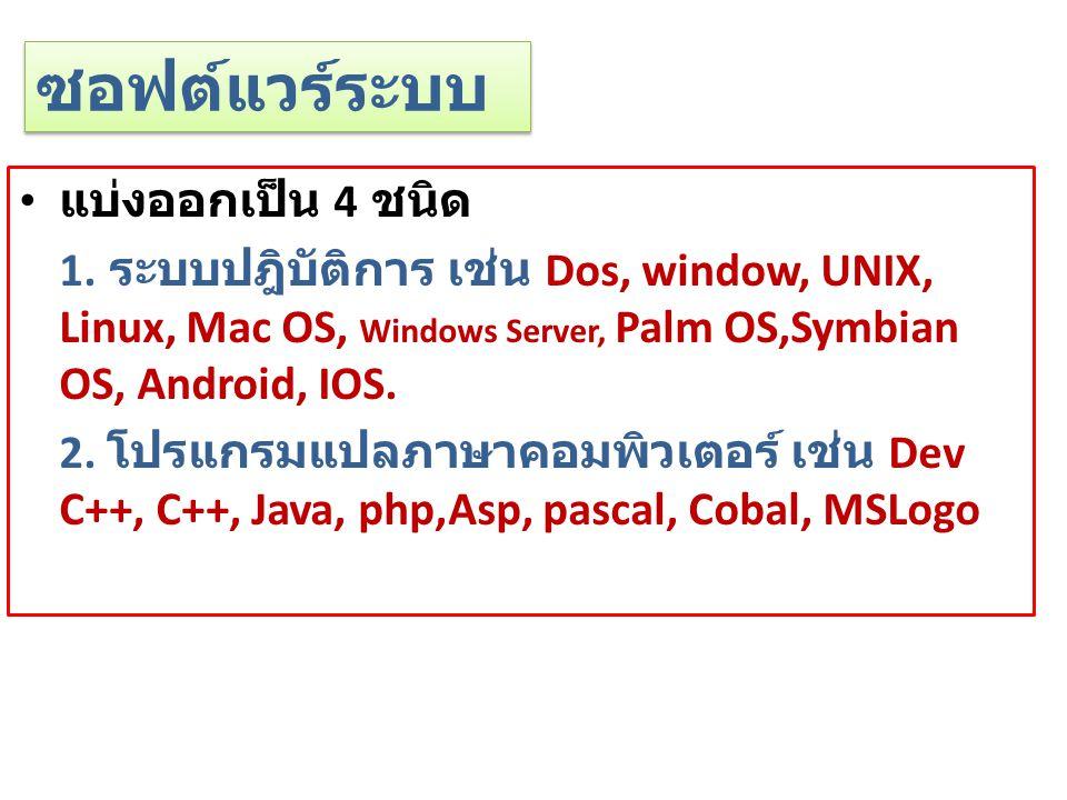 ซอฟต์แวร์ระบบ แบ่งออกเป็น 4 ชนิด 1. ระบบปฎิบัติการ เช่น Dos, window, UNIX, Linux, Mac OS, Windows Server, Palm OS,Symbian OS, Android, IOS. 2. โปรแกรม