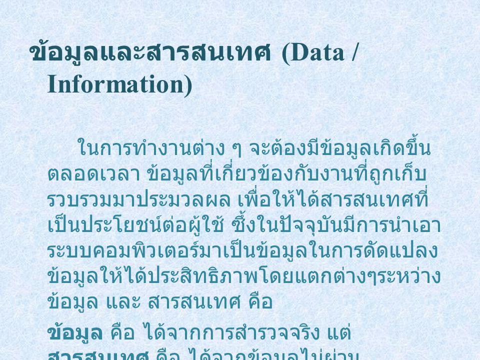 ข้อมูลและสารสนเทศ (Data / Information) ในการทำงานต่าง ๆ จะต้องมีข้อมูลเกิดขึ้น ตลอดเวลา ข้อมูลที่เกี่ยวข้องกับงานที่ถูกเก็บ รวบรวมมาประมวลผล เพื่อให้ได้สารสนเทศที่ เป็นประโยชน์ต่อผู้ใช้ ซึ้งในปัจจุบันมีการนำเอา ระบบคอมพิวเตอร์มาเป็นข้อมูลในการดัดแปลง ข้อมูลให้ได้ประสิทธิภาพโดยแตกต่างๆระหว่าง ข้อมูล และ สารสนเทศ คือ ข้อมูล คือ ได้จากการสำรวจจริง แต่ สารสนเทศ คือ ได้จากข้อมูลไม่ผ่าน กระบวนการหนึ่งก่อน