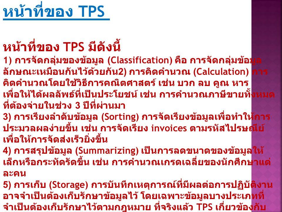 ลักษณะสำคัญของระบบสารสนเทศแบบ TPS ลักษณะที่สำคัญของระบบ TPS มีดังนี้ (Turban et al.,2001:277) มีการประมวลผลข้อมูลจำนวนมาก แหล่งข้อมูลส่วนใหญ่มาจากภายในและผลที่ได้เพื่อตอบสนองต่อ ผู้ใช้ภายในองค์การเป็นหลัก อย่างไรก็ตามในปัจจุบันหุ้นส่วนทาง การค้าอาจจะมีส่วนในการป้อนข้อมูลและอนุญาตให้หน่วยงานที่เป็น หุ้นส่วนใช้ผลที่ได้จาก TPS โดยตรง กระบวนการประมวลผลข้อมูลมีการดำเนินการเป็นประจำ เช่น ทุก วัน ทุกสัปดาห์ ทุกสองสัปดาห์ มีความสามารถในการเก็บฐานข้อมูลจำนวนมาก มีการประมวลผลข้อมูลที่รวดเร็ว เนื่องจากมีปริมาณข้อมูลจำนวน มาก TPS จะคอยติดตามและรวบรวมข้อมูลภายหลังที่ผลิตข้อมูลออก มาแล้ว ข้อมูลที่ป้อนเข้าไปและที่ผลิตออกมามีลักษณะมีโครงสร้างที่ ชัดเจน (structured data) ความซับซ้อนในการคิดคำนวณมีน้อย มีความแม่นยำค่อนข้างสูง การรักษาความปลอดภัย ตลอดจนการ รักษาข้อมูลส่วนบุคคลมีความสำคัญเกี่ยวข้องโดยตรงกับ TPS ต้องมีการประมวลผลที่มีความน่าเชื่อถือสูง