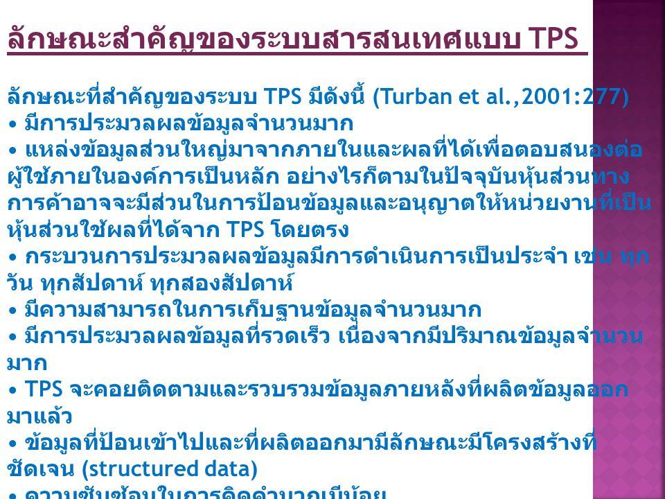 ลักษณะสำคัญของระบบสารสนเทศแบบ TPS ลักษณะที่สำคัญของระบบ TPS มีดังนี้ (Turban et al.,2001:277) มีการประมวลผลข้อมูลจำนวนมาก แหล่งข้อมูลส่วนใหญ่มาจากภายใ
