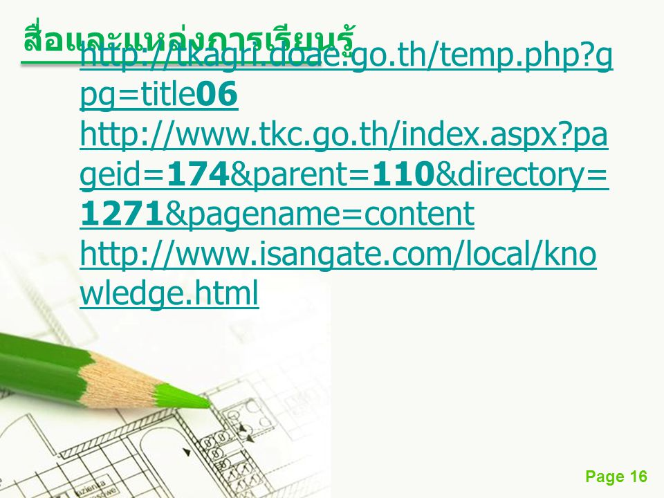 Page 16 สื่อและแหล่งการเรียนรู้ http://tkagri.doae.go.th/temp.php?g pg=title06 http://www.tkc.go.th/index.aspx?pa geid=174&parent=110&directory= 1271&