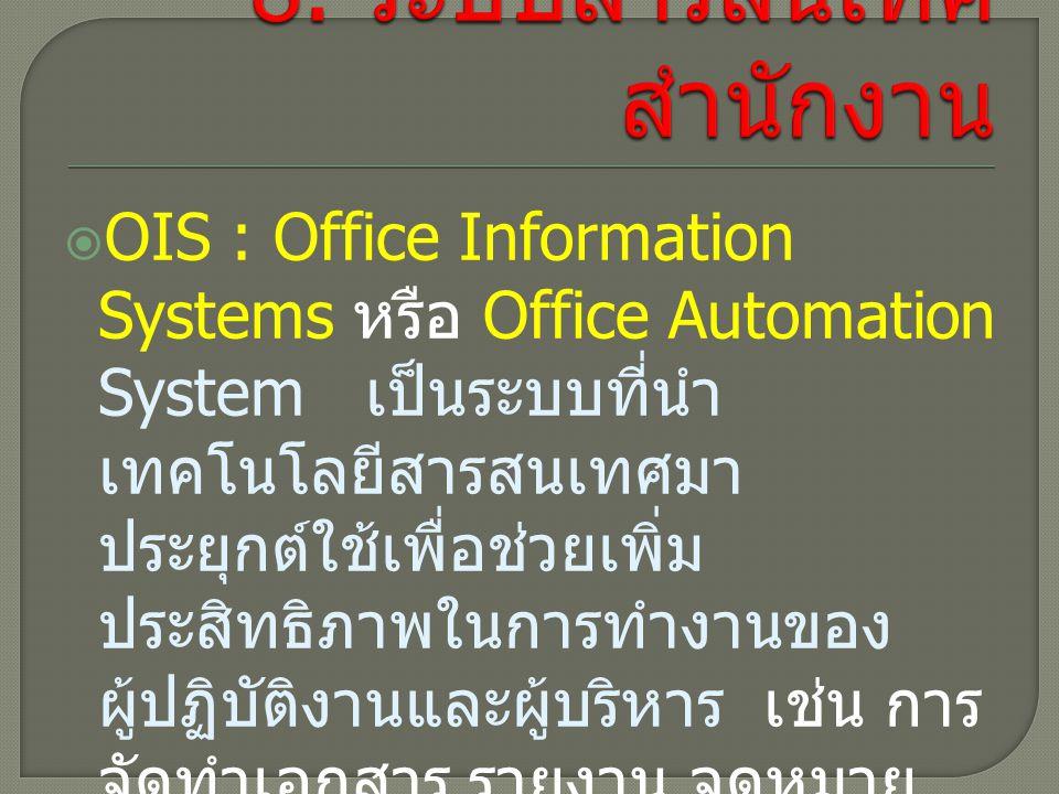  OIS : Office Information Systems หรือ Office Automation System เป็นระบบที่นำ เทคโนโลยีสารสนเทศมา ประยุกต์ใช้เพื่อช่วยเพิ่ม ประสิทธิภาพในการทำงานของ