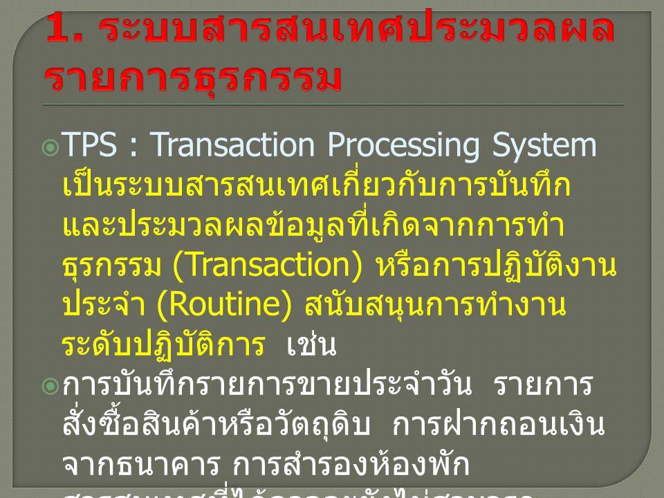  TPS : Transaction Processing System เป็นระบบสารสนเทศเกี่ยวกับการบันทึก และประมวลผลข้อมูลที่เกิดจากการทำ ธุรกรรม (Transaction) หรือการปฏิบัติงาน ประจำ (Routine) สนับสนุนการทำงาน ระดับปฏิบัติการ เช่น  การบันทึกรายการขายประจำวัน รายการ สั่งซื้อสินค้าหรือวัตถุดิบ การฝากถอนเงิน จากธนาคาร การสำรองห้องพัก สารสนเทศที่ได้อาจจะยังไม่สามารถ นำไปใช้ในการตัดสินใจมากมายนัก เนื่องจากได้เป็นสารสนเทศที่เป็นรายการ จำนวนมาก