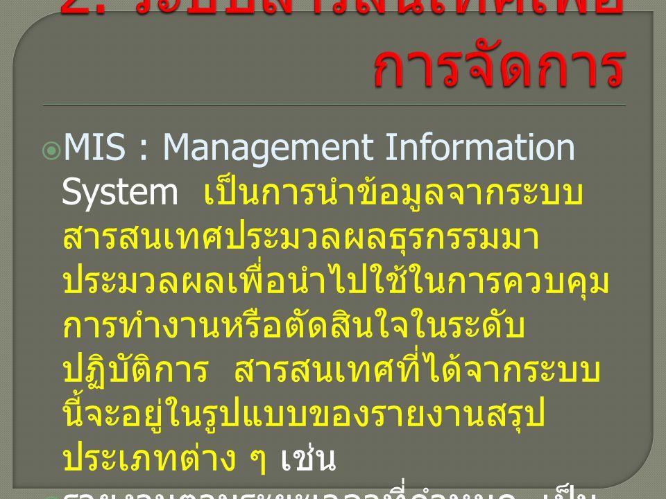  MIS : Management Information System เป็นการนำข้อมูลจากระบบ สารสนเทศประมวลผลธุรกรรมมา ประมวลผลเพื่อนำไปใช้ในการควบคุม การทำงานหรือตัดสินใจในระดับ ปฏิบัติการ สารสนเทศที่ได้จากระบบ นี้จะอยู่ในรูปแบบของรายงานสรุป ประเภทต่าง ๆ เช่น  รายงานตามระยะเวลาที่กำหนด เป็น การกำหนดเวลาและรูปแบบไว้ ล่วงหน้า อาจจัดทำขึ้นทุกวัน ทุก สัปดาห์ ทุกเดือน หรือทุกปี เช่น รายงานยอดขายของพนักงาน เป็นต้น