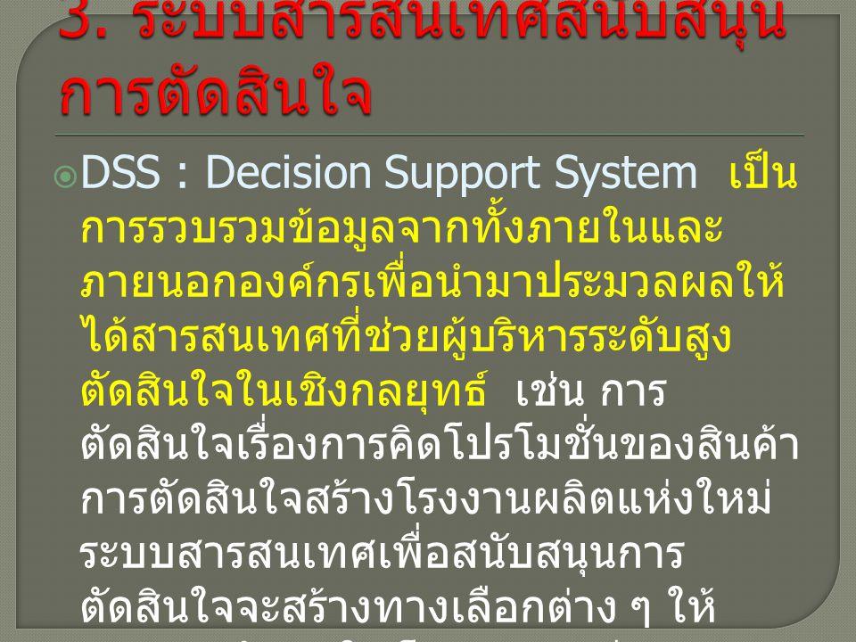  DSS : Decision Support System เป็น การรวบรวมข้อมูลจากทั้งภายในและ ภายนอกองค์กรเพื่อนำมาประมวลผลให้ ได้สารสนเทศที่ช่วยผู้บริหารระดับสูง ตัดสินใจในเชิงกลยุทธ์ เช่น การ ตัดสินใจเรื่องการคิดโปรโมชั่นของสินค้า การตัดสินใจสร้างโรงงานผลิตแห่งใหม่ ระบบสารสนเทศเพื่อสนับสนุนการ ตัดสินใจจะสร้างทางเลือกต่าง ๆ ให้ ผู้บริหารตัดสินใจ โดยจะต้องมีความ ยืดหยุ่นสูง กล่าวคือ ผู้บริหารสามารถ ปรับเปลี่ยนค่าต่างๆ เองได้ และต้อง ตอบสนองการตัดสินใจได้อย่างรวดเร็ว