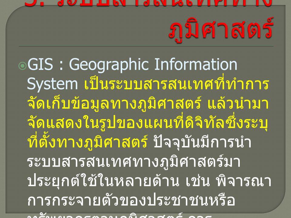  GIS : Geographic Information System เป็นระบบสารสนเทศที่ทำการ จัดเก็บข้อมูลทางภูมิศาสตร์ แล้วนำมา จัดแสดงในรูปของแผนที่ดิจิทัลซึ่งระบุ ที่ตั้งทางภูมิศาสตร์ ปัจจุบันมีการนำ ระบบสารสนเทศทางภูมิศาสตร์มา ประยุกต์ใช้ในหลายด้าน เช่น พิจารณา การกระจายตัวของประชาชนหรือ ทรัพยากรตามภูมิศาสตร์ การ ตรวจสอบเส้นทางการขนส่งสินค้า และการแก้ปัญหาแหล่งน้ำเพื่อ การเกษตร
