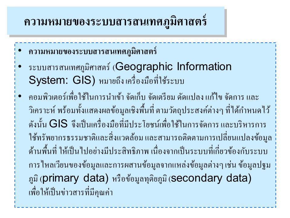 ความหมายของระบบสารสนเทศภูมิศาสตร์ ระบบสารสนเทศภูมิศาสตร์ (Geographic Information System: GIS) หมายถึง เครื่องมือที่ใช้ระบบ คอมพิวเตอร์เพื่อใช้ในการนำเข้า จัดเก็บ จัดเตรียม ดัดแปลง แก้ไข จัดการ และ วิเคราะห์ พร้อมทั้งแสดงผลข้อมูลเชิงพื้นที่ ตามวัตถุประสงค์ต่างๆ ที่ได้กำหนดไว้ ดังนั้น GIS จึงเป็นเครื่องมือที่มีประโยชน์เพื่อใช้ในการจัดการ และบริหารการ ใช้ทรัพยากรธรรมชาติและสิ่งแวดล้อม และสามารถติดตามการเปลี่ยนแปลงข้อมูล ด้านพื้นที่ ให้เป็นไปอย่างมีประสิทธิภาพ เนื่องจากเป็นระบบที่เกี่ยวข้องกับระบบ การไหลเวียนของข้อมูลและการผสานข้อมูลจากแหล่งข้อมูลต่างๆ เช่น ข้อมูลปฐม ภูมิ (primary data) หรือข้อมูลทุติยภูมิ (secondary data) เพื่อให้เป็นข่าวสารที่มีคุณค่า