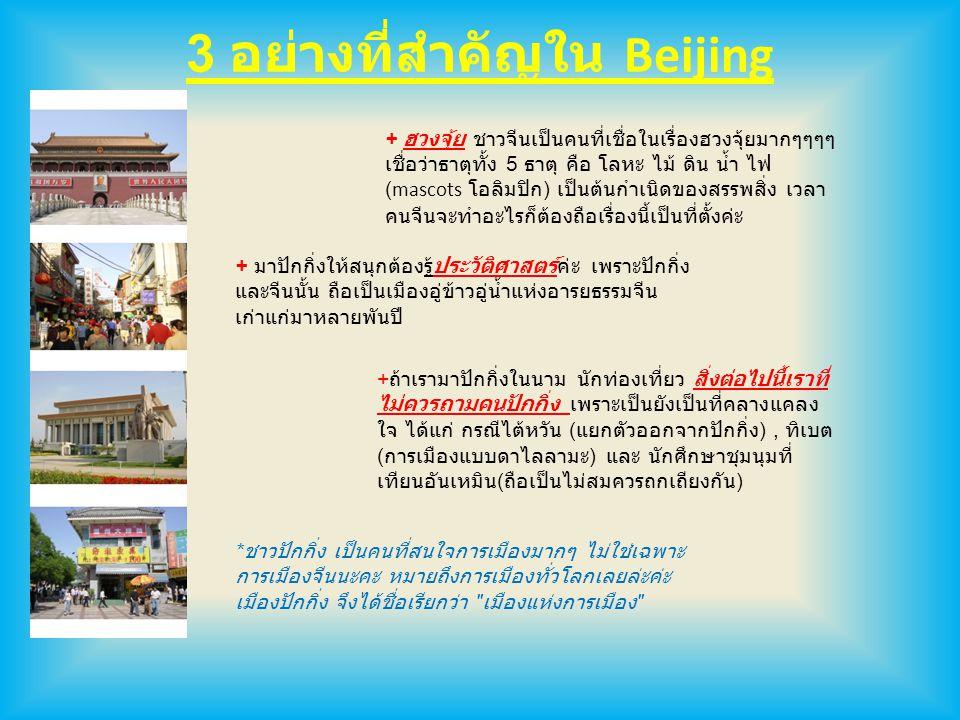 3 อย่างที่สำคัญใน Beijing + ฮวงจุ้ย ชาวจีนเป็นคนที่เชื่อในเรื่องฮวงจุ้ยมากๆๆๆๆ เชื่อว่าธาตุทั้ง 5 ธาตุ คือ โลหะ ไม้ ดิน น้ำ ไฟ (mascots โอลิมปิก ) เป็นต้นกำเนิดของสรรพสิ่ง เวลา คนจีนจะทำอะไรก็ต้องถือเรื่องนี้เป็นที่ตั้งค่ะ + มาปักกิ่งให้สนุกต้องรู้ประวัติศาสตร์ค่ะ เพราะปักกิ่ง และจีนนั้น ถือเป็นเมืองอู่ข้าวอู่น้ำแห่งอารยธรรมจีน เก่าแก่มาหลายพันปี + ถ้าเรามาปักกิ่งในนาม นักท่องเที่ยว สิ่งต่อไปนี้เราที่ ไม่ควรถามคนปักกิ่ง เพราะเป็นยังเป็นที่คลางแคลง ใจ ได้แก่ กรณีไต้หวัน ( แยกตัวออกจากปักกิ่ง ), ทิเบต ( การเมืองแบบดาไลลามะ ) และ นักศึกษาชุมนุมที่ เทียนอันเหมิน ( ถือเป็นไม่สมควรถกเถียงกัน ) * ชาวปักกิ่ง เป็นคนที่สนใจการเมืองมากๆ ไม่ใช่เฉพาะ การเมืองจีนนะคะ หมายถึงการเมืองทั่วโลกเลยล่ะค่ะ เมืองปักกิ่ง จึงได้ชื่อเรียกว่า เมืองแห่งการเมือง