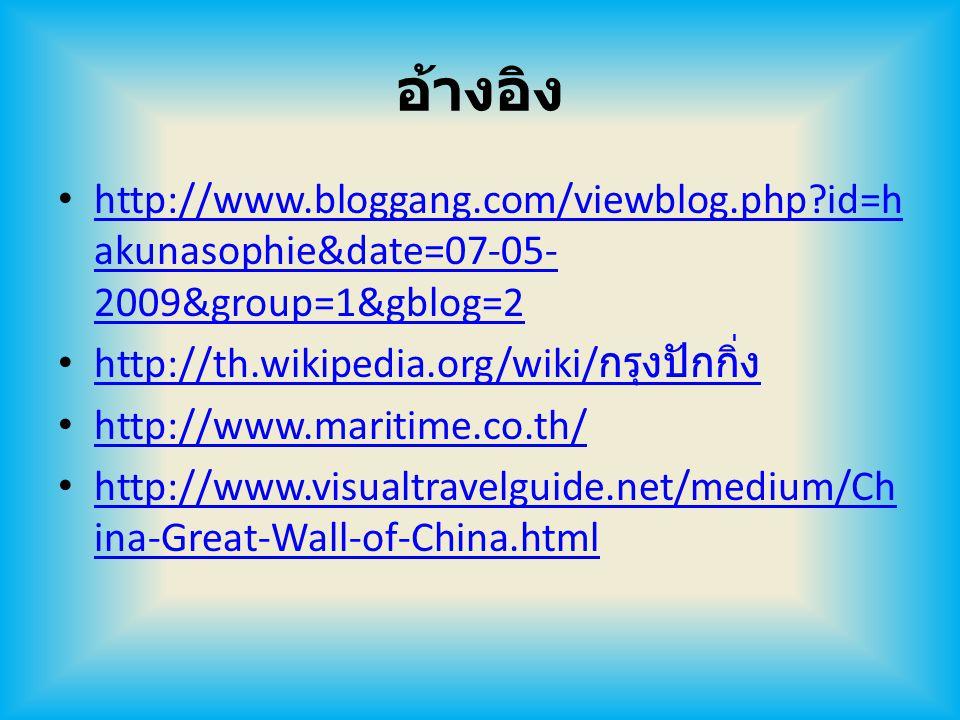 อ้างอิง http://www.bloggang.com/viewblog.php?id=h akunasophie&date=07-05- 2009&group=1&gblog=2 http://www.bloggang.com/viewblog.php?id=h akunasophie&date=07-05- 2009&group=1&gblog=2 http://th.wikipedia.org/wiki/ กรุงปักกิ่ง http://th.wikipedia.org/wiki/ กรุงปักกิ่ง http://www.maritime.co.th/ http://www.visualtravelguide.net/medium/Ch ina-Great-Wall-of-China.html http://www.visualtravelguide.net/medium/Ch ina-Great-Wall-of-China.html