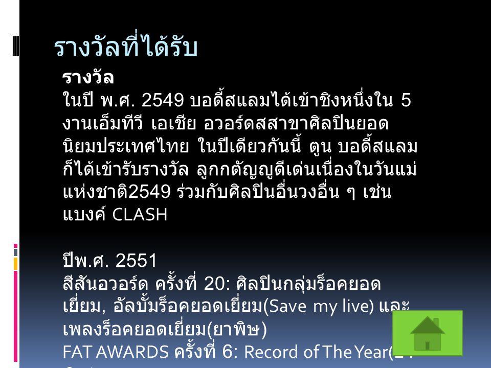 รางวัลที่ได้รับ รางวัล ในปี พ. ศ. 2549 บอดี้สแลมได้เข้าชิงหนึ่งใน 5 งานเอ็มทีวี เอเชีย อวอร์ดสสาขาศิลปินยอด นิยมประเทศไทย ในปีเดียวกันนี้ ตูน บอดี้สแล