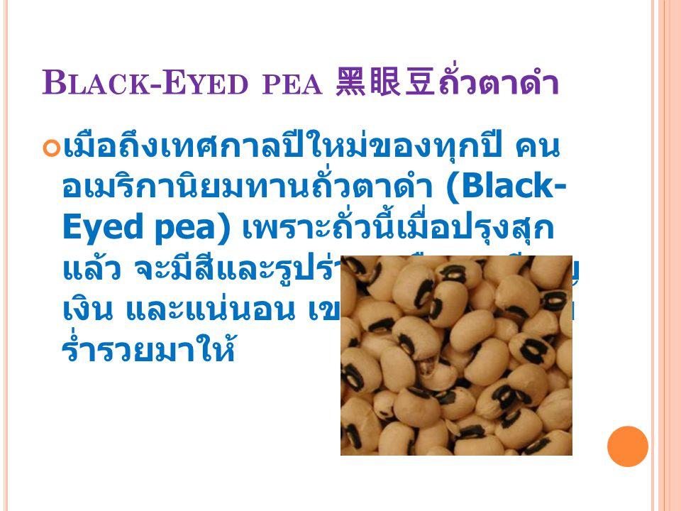 B LACK -E YED PEA 黑眼豆ถั่วตาดำ เมือถึงเทศกาลปีใหม่ของทุกปี คน อเมริกานิยมทานถั่วตาดำ (Black- Eyed pea) เพราะถั่วนี้เมื่อปรุงสุก แล้ว จะมีสีและรูปร่างเห