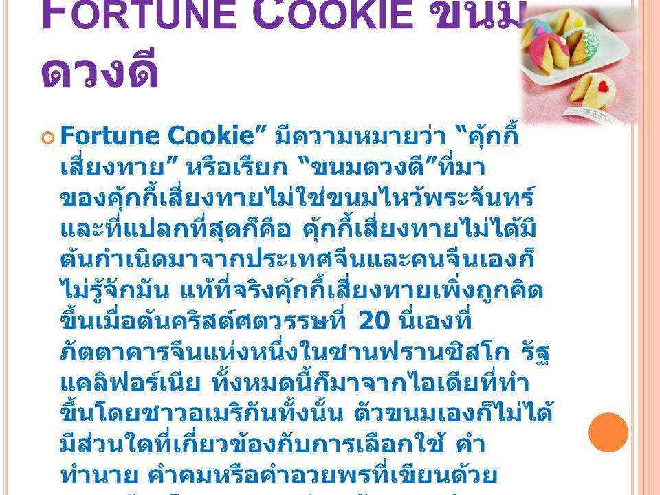 "F ORTUNE C OOKIE ขนม ดวงดี Fortune Cookie"" มีความหมายว่า "" คุ้กกี้ เสี่ยงทาย "" หรือเรียก "" ขนมดวงดี "" ที่มา ของคุ้กกี้เสี่ยงทายไม่ใช่ขนมไหว้พระจันทร์"