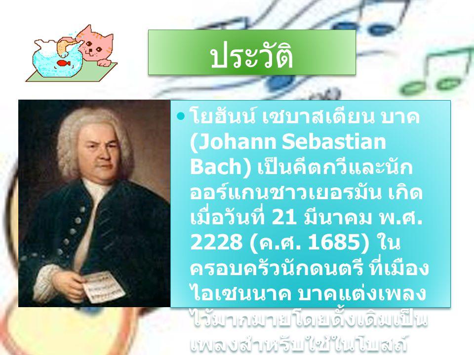 ประวัติ ประวัติ โยฮันน์ เซบาสเตียน บาค (Johann Sebastian Bach) เป็นคีตกวีและนัก ออร์แกนชาวเยอรมัน เกิด เมื่อวันที่ 21 มีนาคม พ. ศ. 2228 ( ค. ศ. 1685)