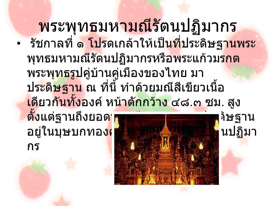 พระพุทธมหามณีรัตนปฏิมากร รัชกาลที่ ๑ โปรดเกล้าให้เป็นที่ประดิษฐานพระ พุทธมหามณีรัตนปฏิมากรหรือพระแก้วมรกต พระพุทธรูปคู่บ้านคู่เมืองของไทย มา ประดิษฐาน