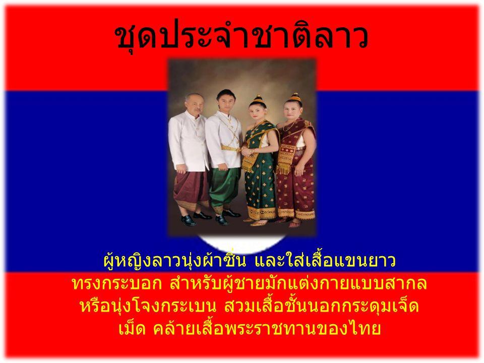 ชุดประจำชาติลาว ผู้หญิงลาวนุ่งผ้าซิ่น และใส่เสื้อแขนยาว ทรงกระบอก สำหรับผู้ชายมักแต่งกายแบบสากล หรือนุ่งโจงกระเบน สวมเสื้อชั้นนอกกระดุมเจ็ด เม็ด คล้ายเสื้อพระราชทานของไทย