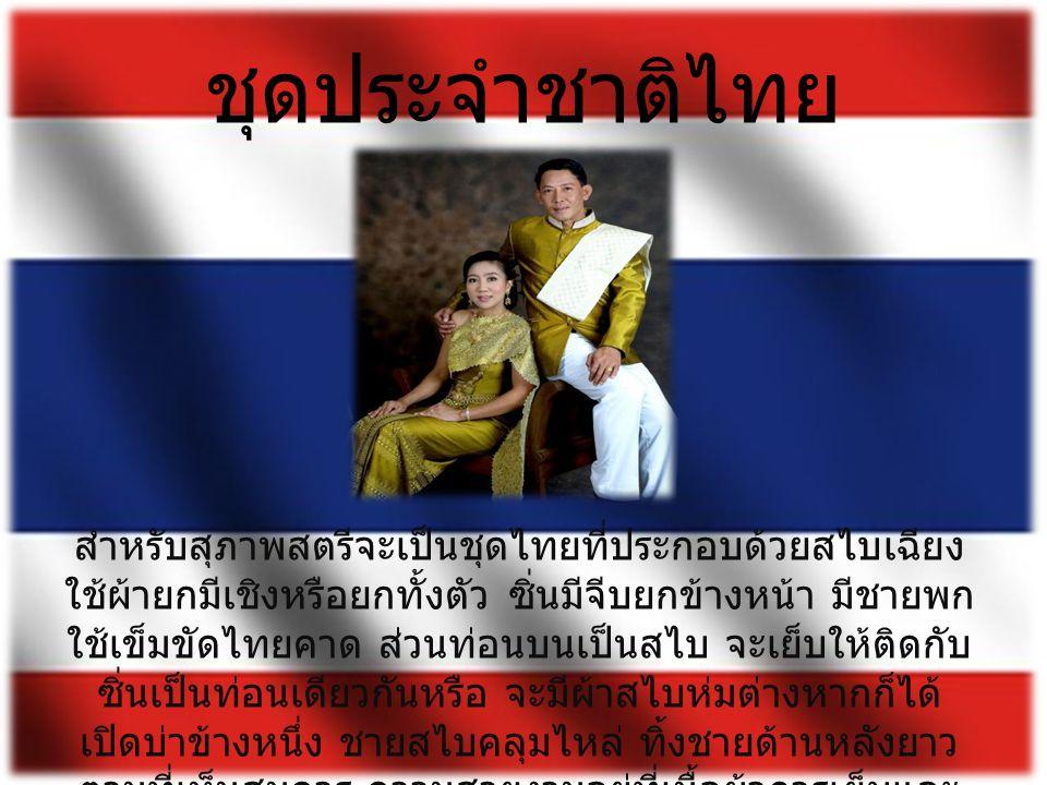 ชุดประจำชาติไทย สำหรับสุภาพสตรีจะเป็นชุดไทยที่ประกอบด้วยสไบเฉียง ใช้ผ้ายกมีเชิงหรือยกทั้งตัว ซิ่นมีจีบยกข้างหน้า มีชายพก ใช้เข็มขัดไทยคาด ส่วนท่อนบนเป็นสไบ จะเย็บให้ติดกับ ซิ่นเป็นท่อนเดียวกันหรือ จะมีผ้าสไบห่มต่างหากก็ได้ เปิดบ่าข้างหนึ่ง ชายสไบคลุมไหล่ ทิ้งชายด้านหลังยาว ตามที่เห็นสมควร ความสวยงามอยู่ที่เนื้อผ้าการเย็บและ รูปทรงของผู้ที่สวม ใช้เครื่องประดับได้งดงามสมโอกาส ในเวลาค่ำคืน
