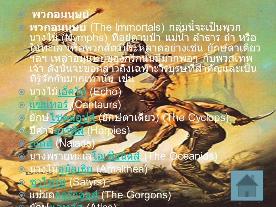  พวกอมนุษย์  พวกอมนุษย์ (The Immortals) กลุ่มนี้จะเป็นพวก นางไม้ (Nymphs) ที่อยู่ตามป่า แม่น้ำ ลำธาร ถ้ำ หรือ ในทะเล หรือพวกสัตว์ประหลาดอย่างเช่น ยั