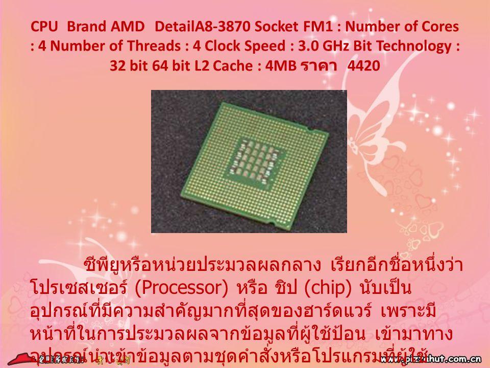 CPU Brand AMD DetailA8-3870 Socket FM1 : Number of Cores : 4 Number of Threads : 4 Clock Speed : 3.0 GHz Bit Technology : 32 bit 64 bit L2 Cache : 4MB