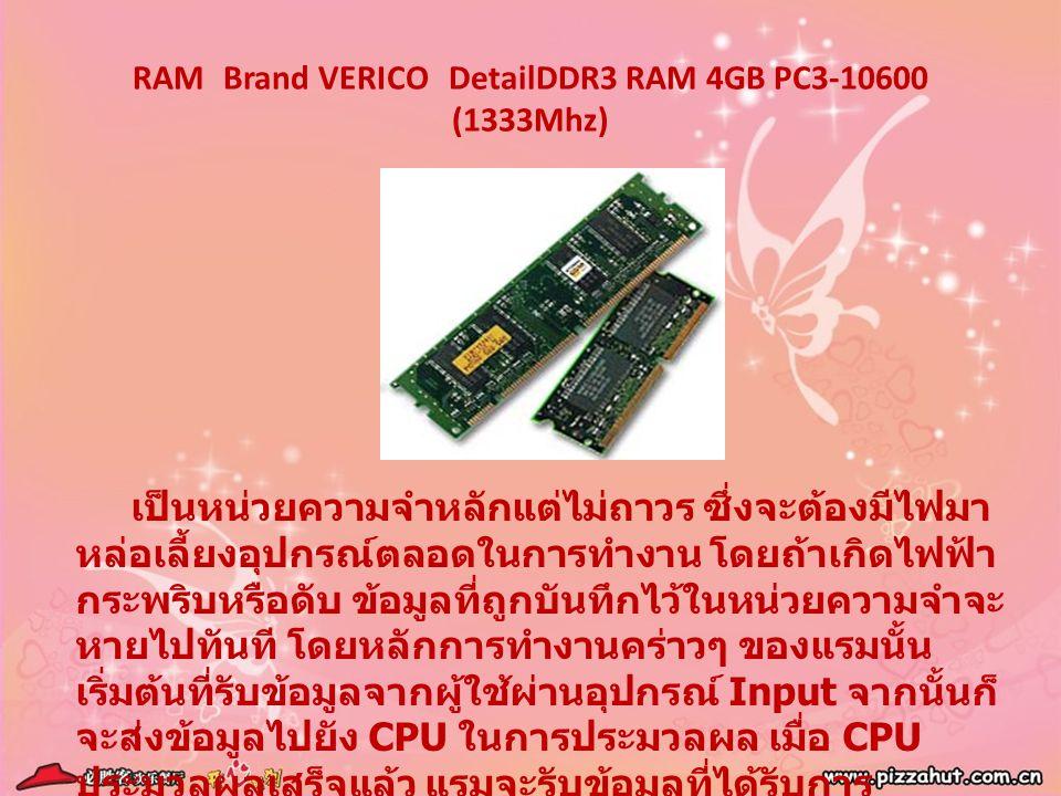 RAM Brand VERICO DetailDDR3 RAM 4GB PC3-10600 (1333Mhz) เป็นหน่วยความจำหลักแต่ไม่ถาวร ซึ่งจะต้องมีไฟมา หล่อเลี้ยงอุปกรณ์ตลอดในการทำงาน โดยถ้าเกิดไฟฟ้า
