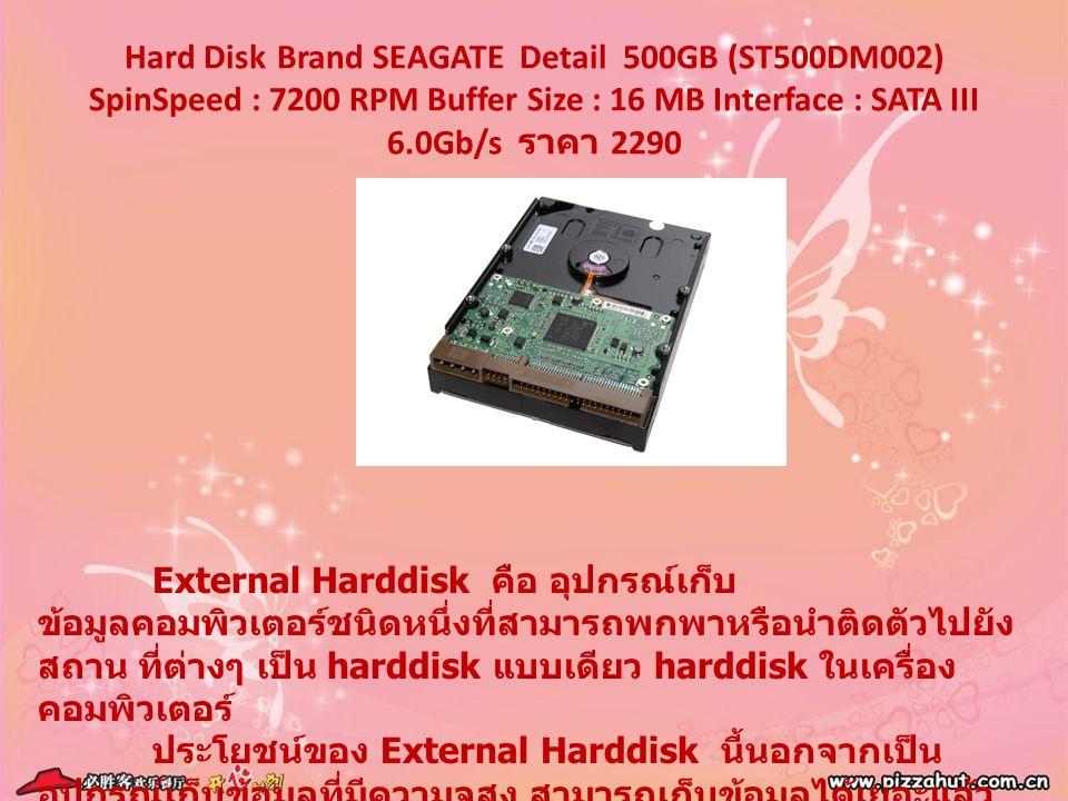 Hard Disk Brand SEAGATE Detail 500GB (ST500DM002) SpinSpeed : 7200 RPM Buffer Size : 16 MB Interface : SATA III 6.0Gb/s ราคา 2290 External Harddisk คื