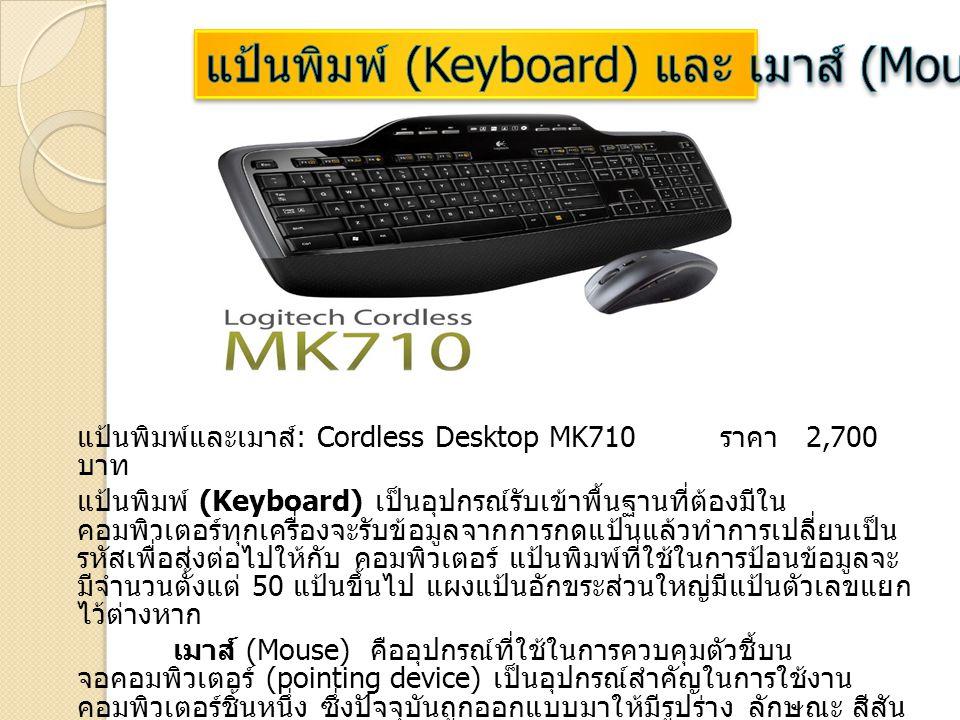 แป้นพิมพ์และเมาส์ : Cordless Desktop MK710 ราคา 2,700 บาท แป้นพิมพ์ (Keyboard) เป็นอุปกรณ์รับเข้าพื้นฐานที่ต้องมีใน คอมพิวเตอร์ทุกเครื่องจะรับข้อมูลจา