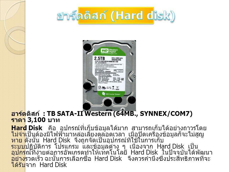 ฮาร์ดดิสก์ : TB SATA-II Western (64MB., SYNNEX/COM7) ราคา 3,100 บาท Hard Disk คือ อุปกรณ์ที่เก็บข้อมูลได้มาก สามารถเก็บได้อย่างถาวรโดย ไม่จำเป็นต้องมี