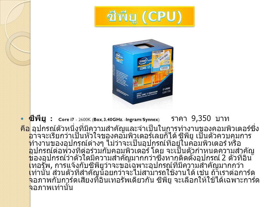 ซีพียู : Core i7 - 2600K (Box, 3.40GHz. -Ingram/Synnex) ราคา 9,350 บาท คือ อุปกรณ์ตัวหนึ่งที่มีความสำคัญและจำเป็นในการทำงานของคอมพิวเตอร์ซึ่ง อาจจะเรี