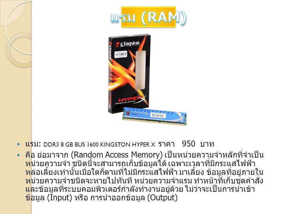 แรม : DDR3 8 GB BUS 1600 KINGSTON HYPER X ราคา 950 บาท คือ ย่อมาจาก (Random Access Memory) เป็นหน่วยความจำหลักที่จำเป็น หน่วยความจำ ชนิดนี้จะสามารถเก็