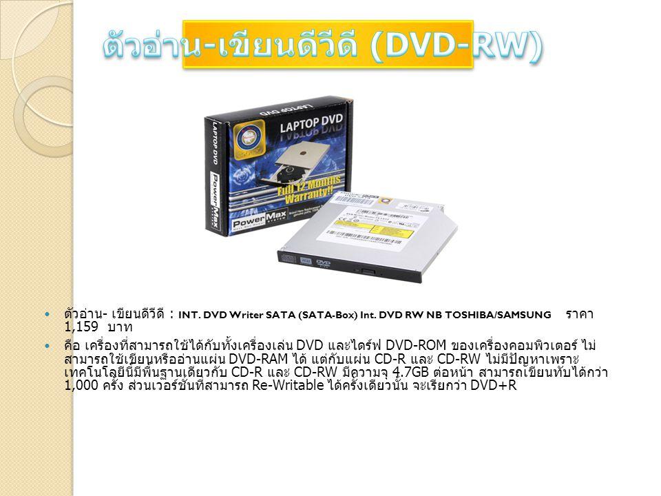 ตัวอ่าน - เขียนดีวีดี : INT. DVD Writer SATA (SATA-Box) Int. DVD RW NB TOSHIBA/SAMSUNG ราคา 1,159 บาท คือ เครื่องที่สามารถใช้ได้กับทั้งเครื่องเล่น DVD