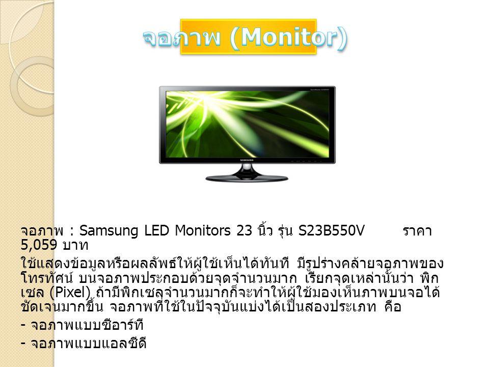 จอภาพ : Samsung LED Monitors 23 นิ้ว รุ่น S23B550V ราคา 5,059 บาท ใช้แสดงข้อมูลหรือผลลัพธ์ให้ผู้ใช้เห็นได้ทันที มีรูปร่างคล้ายจอภาพของ โทรทัศน์ บนจอภา