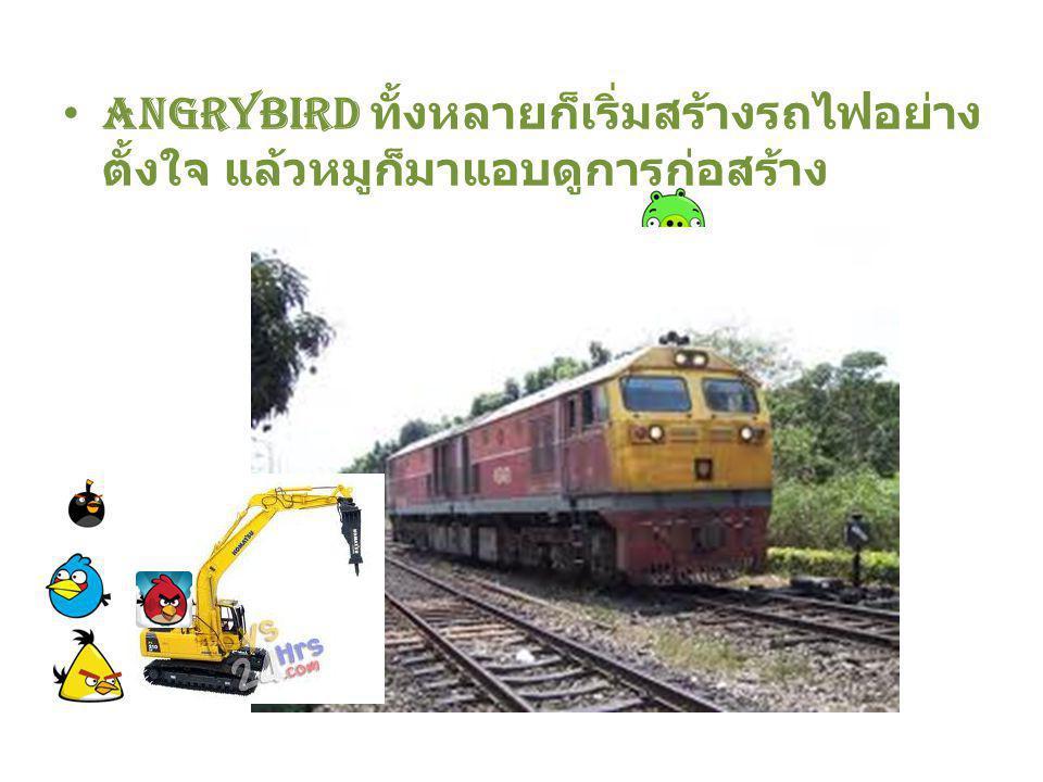 Angrybird ทั้งหลายก็เริ่มสร้างรถไฟอย่าง ตั้งใจ แล้วหมูก็มาแอบดูการก่อสร้าง