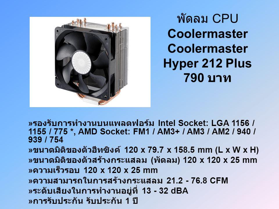 พัดลม CPU Coolermaster Coolermaster Hyper 212 Plus 790 บาท » รองรับการทำงานบนแพลตฟอร์ม Intel Socket: LGA 1156 / 1155 / 775 *, AMD Socket: FM1 / AM3+ / AM3 / AM2 / 940 / 939 / 754 » ขนาดมิติของตัวฮีทซิงค์ 120 x 79.7 x 158.5 mm (L x W x H) » ขนาดมิติของตัวสร้างกระแสลม ( พัดลม ) 120 x 120 x 25 mm » ความเร็วรอบ 120 x 120 x 25 mm » ความสามารถในการสร้างกระแสลม 21.2 - 76.8 CFM » ระดับเสียงในการทำงานอยู่ที่ 13 - 32 dBA » การรับประกัน รับประกัน 1 ปี