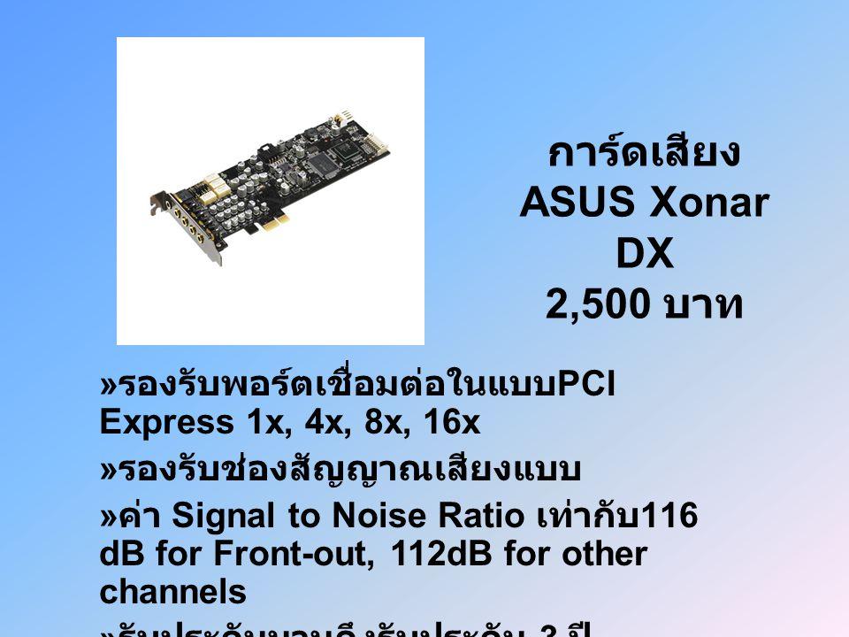 การ์ดเสียง ASUS Xonar DX 2,500 บาท » รองรับพอร์ตเชื่อมต่อในแบบ PCI Express 1x, 4x, 8x, 16x » รองรับช่องสัญญาณเสียงแบบ » ค่า Signal to Noise Ratio เท่ากับ 116 dB for Front-out, 112dB for other channels » รับประกันนานถึงรับประกัน 3 ปี