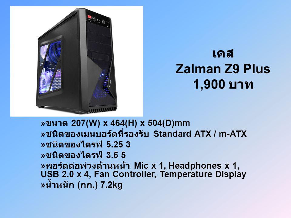 เคส Zalman Z9 Plus 1,900 บาท » ขนาด 207(W) x 464(H) x 504(D)mm » ชนิดของเมนบอร์ดที่รองรับ Standard ATX / m-ATX » ชนิดของไดรฟ์ 5.25 3 » ชนิดของไดรฟ์ 3.5 5 » พอร์ตต่อพ่วงด้านหน้า Mic x 1, Headphones x 1, USB 2.0 x 4, Fan Controller, Temperature Display » น้ำหนัก ( กก.) 7.2kg