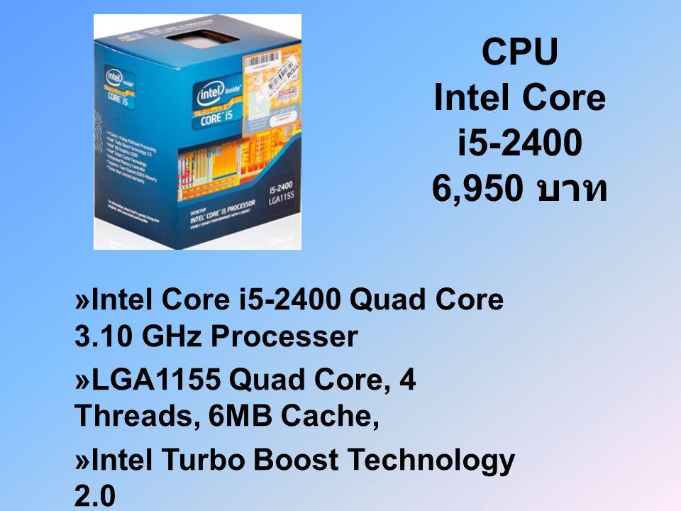 CPU Intel Core i5-2400 6,950 บาท »Intel Core i5-2400 Quad Core 3.10 GHz Processer »LGA1155 Quad Core, 4 Threads, 6MB Cache, »Intel Turbo Boost Technology 2.0 »Intel HT Technology, Intel HD Graphics 3000