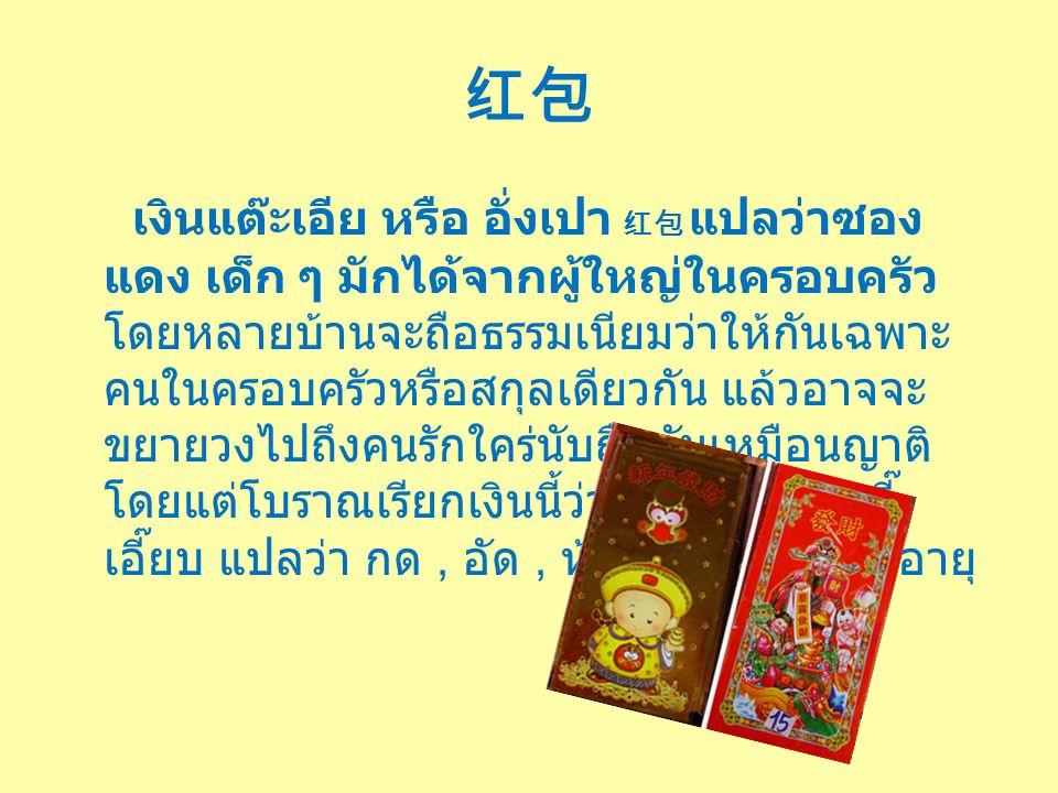红包 เงินแต๊ะเอีย หรือ อั่งเปา 红包 แปลว่าซอง แดง เด็ก ๆ มักได้จากผู้ใหญ่ในครอบครัว โดยหลายบ้านจะถือธรรมเนียมว่าให้กันเฉพาะ คนในครอบครัวหรือสกุลเดียวกัน แล้วอาจจะ ขยายวงไปถึงคนรักใคร่นับถือกันเหมือนญาติ โดยแต่โบราณเรียกเงินนี้ว่า เงินเอี๊ยบส่วยจี๊ เอี๊ยบ แปลว่า กด, อัด, ห้าม ส่วย แปลว่า อายุ