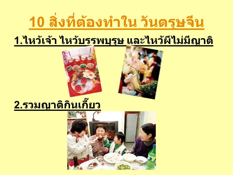 10 สิ่งที่ต้องทำใน วันตรุษจีน 1. ไหว้เจ้า ไหว้บรรพบุรุษ และไหว้ผีไม่มีญาติ 2. รวมญาติกินเกี๊ยว