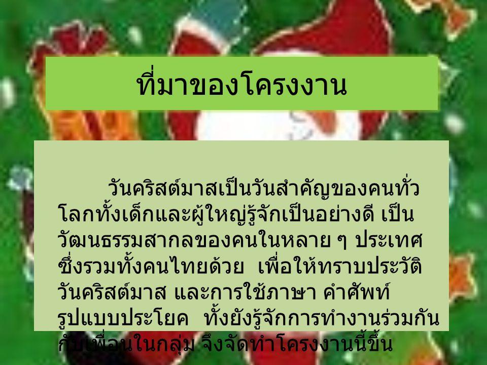 ที่มาของโครงงาน วันคริสต์มาสเป็นวันสำคัญของคนทั่ว โลกทั้งเด็กและผู้ใหญ่รู้จักเป็นอย่างดี เป็น วัฒนธรรมสากลของคนในหลาย ๆ ประเทศ ซึ่งรวมทั้งคนไทยด้วย เพ