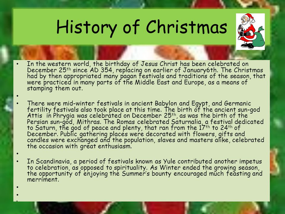 History of Christmas In the western world, the birthday of Jesus Christ has been celebrated on December 25 th since AD 354, replacing on earlier of January6th.