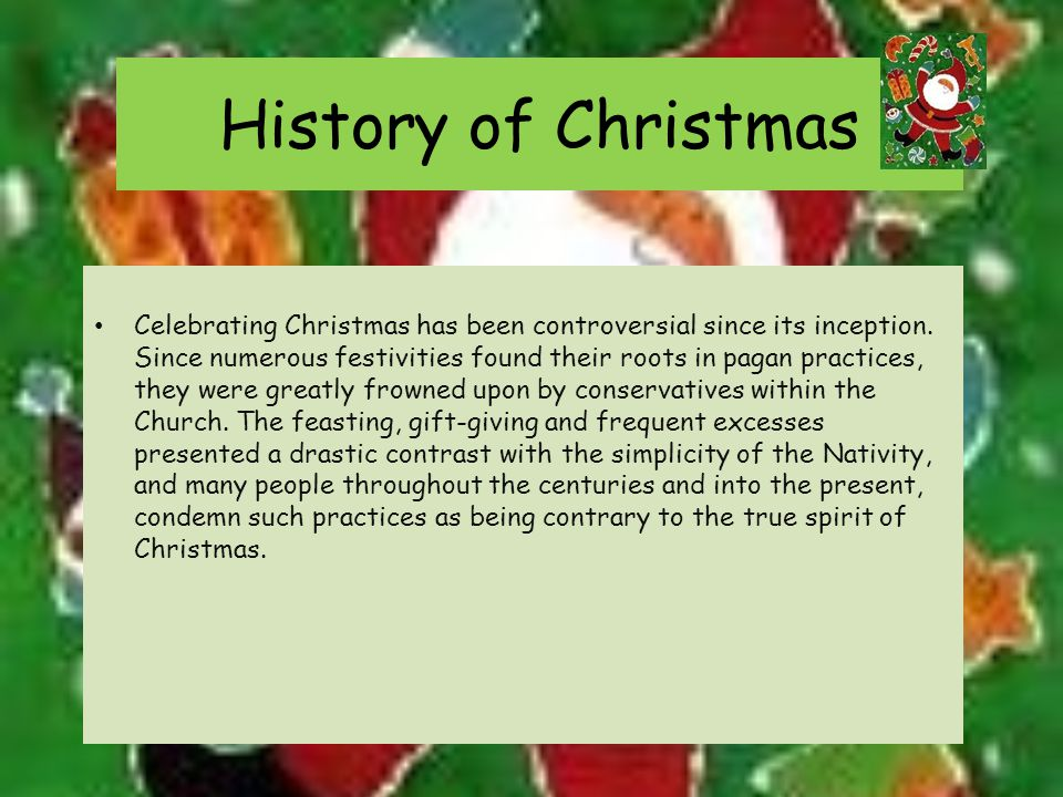 History of Christmas Celebrating Christmas has been controversial since its inception.