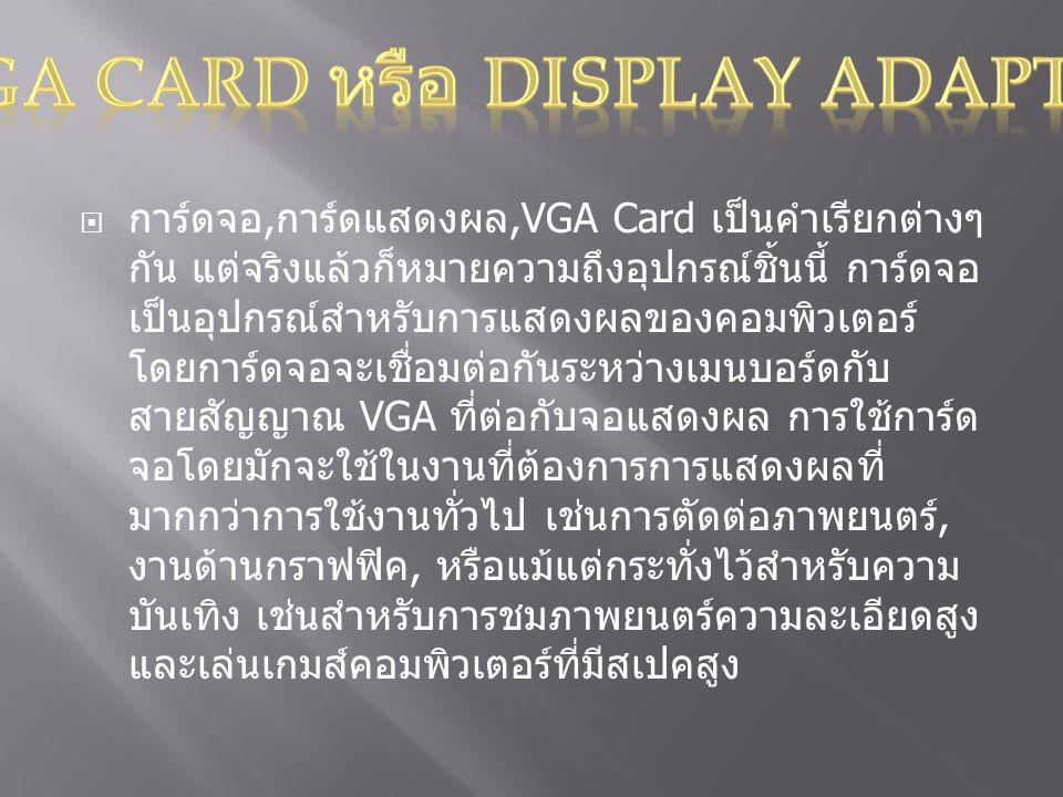  การ์ดจอ, การ์ดแสดงผล,VGA Card เป็นคำเรียกต่างๆ กัน แต่จริงแล้วก็หมายความถึงอุปกรณ์ชิ้นนี้ การ์ดจอ เป็นอุปกรณ์สำหรับการแสดงผลของคอมพิวเตอร์ โดยการ์ดจอจะเชื่อมต่อกันระหว่างเมนบอร์ดกับ สายสัญญาณ VGA ที่ต่อกับจอแสดงผล การใช้การ์ด จอโดยมักจะใช้ในงานที่ต้องการการแสดงผลที่ มากกว่าการใช้งานทั่วไป เช่นการตัดต่อภาพยนตร์, งานด้านกราฟฟิค, หรือแม้แต่กระทั่งไว้สำหรับความ บันเทิง เช่นสำหรับการชมภาพยนตร์ความละเอียดสูง และเล่นเกมส์คอมพิวเตอร์ที่มีสเปคสูง
