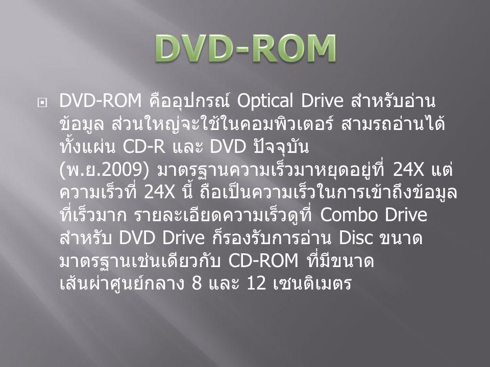  DVD-ROM คืออุปกรณ์ Optical Drive สำหรับอ่าน ข้อมูล ส่วนใหญ่จะใช้ในคอมพิวเตอร์ สามรถอ่านได้ ทั้งแผ่น CD-R และ DVD ปัจจุบัน ( พ.