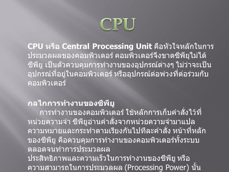 CPU หรือ Central Processing Unit คือหัวใจหลักในการ ประมวลผลของคอมพิวเตอร์ คอมพิวเตอร์จึงขาดซีพียุไม่ได้ ซีพียู เป็นตัวควบคุมการทำงานของอุปกรณ์ต่างๆ ไม่ว่าจะเป็น อุปกรณ์ที่อยู่ในคอมพิวเตอร์ หรืออุปกรณ์ต่อพ่วงที่ต่อร่วมกับ คอมพิวเตอร์ กลไกการทำงานของซีพียู การทำงานของคอมพิวเตอร์ ใช้หลักการเก็บคำสั่งไว้ที่ หน่วยความจำ ซีพียูอ่านคำสั่งจากหน่วยความจำมาแปล ความหมายและกระทำตามเรียงกันไปทีละคำสั่ง หน้าที่หลัก ของซีพียู คือควบคุมการทำงานของคอมพิวเตอร์ทั้งระบบ ตลอดจนทำการประมวลผล ประสิทธิภาพและความเร็วในการทำงานของซีพียู หรือ ความสามารถในการประมวลผล (Processing Power) นั้น ขึ้นอยู่กับชนิดหรือรุ่นของซีพียู