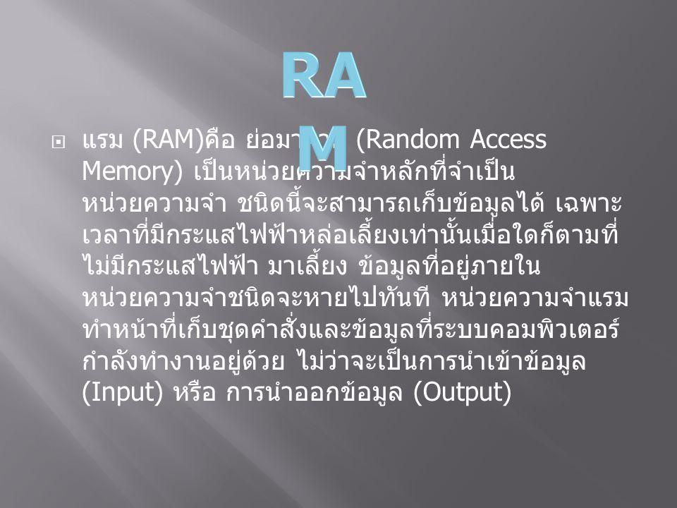  แรม (RAM) คือ ย่อมาจาก (Random Access Memory) เป็นหน่วยความจำหลักที่จำเป็น หน่วยความจำ ชนิดนี้จะสามารถเก็บข้อมูลได้ เฉพาะ เวลาที่มีกระแสไฟฟ้าหล่อเลี้ยงเท่านั้นเมื่อใดก็ตามที่ ไม่มีกระแสไฟฟ้า มาเลี้ยง ข้อมูลที่อยู่ภายใน หน่วยความจำชนิดจะหายไปทันที หน่วยความจำแรม ทำหน้าที่เก็บชุดคำสั่งและข้อมูลที่ระบบคอมพิวเตอร์ กำลังทำงานอยู่ด้วย ไม่ว่าจะเป็นการนำเข้าข้อมูล (Input) หรือ การนำออกข้อมูล (Output)