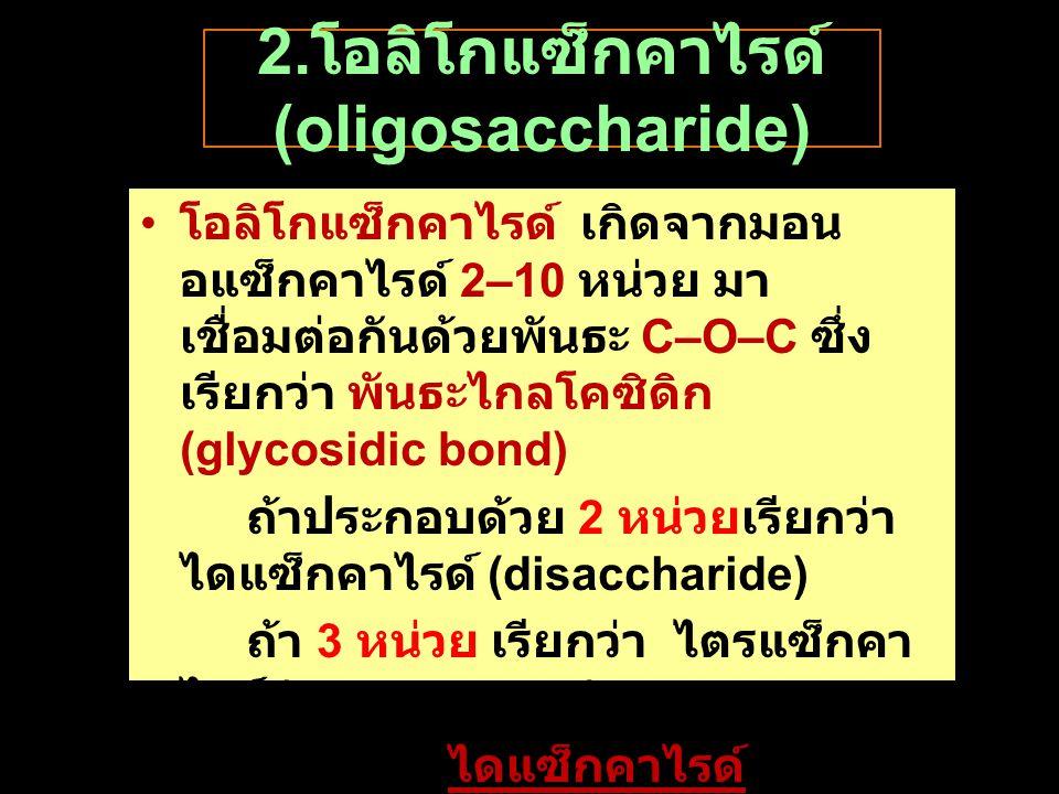 2. โอลิโกแซ็กคาไรด์ (oligosaccharide) โอลิโกแซ็กคาไรด์ เกิดจากมอน อแซ็กคาไรด์ 2–10 หน่วย มา เชื่อมต่อกันด้วยพันธะ C–O–C ซึ่ง เรียกว่า พันธะไกลโคซิดิก