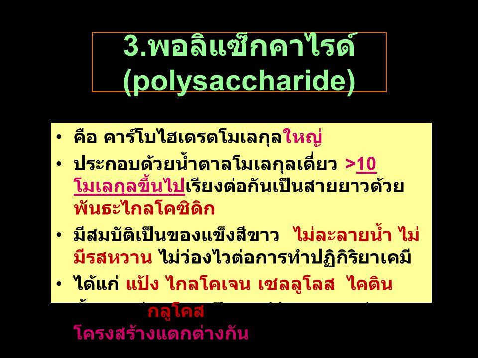 3. พอลิแซ็กคาไรด์ (polysaccharide) คือ คาร์โบไฮเดรตโมเลกุลใหญ่ ประกอบด้วยนํ้าตาลโมเลกุลเดี่ยว >10 โมเลกุลขึ้นไปเรียงต่อกันเป็นสายยาวด้วย พันธะไกลโคซิด