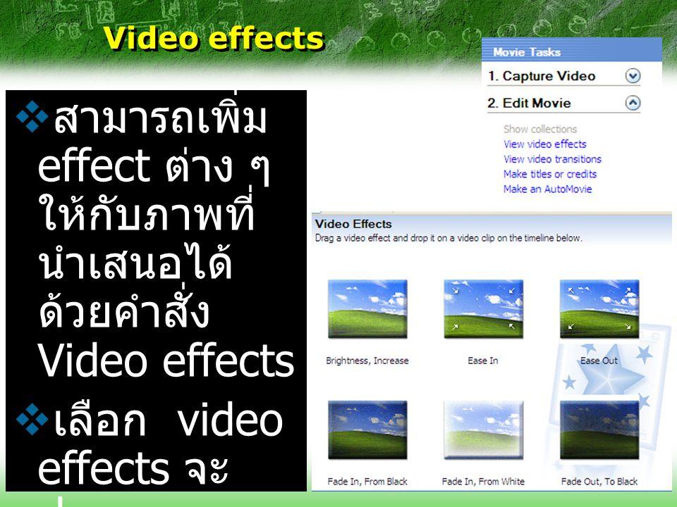 Video effects  สามารถเพิ่ม effect ต่าง ๆ ให้กับภาพที่ นำเสนอได้ ด้วยคำสั่ง Video effects  เลือก video effects จะ ปรากฏ collection ของ effects ขึ้น