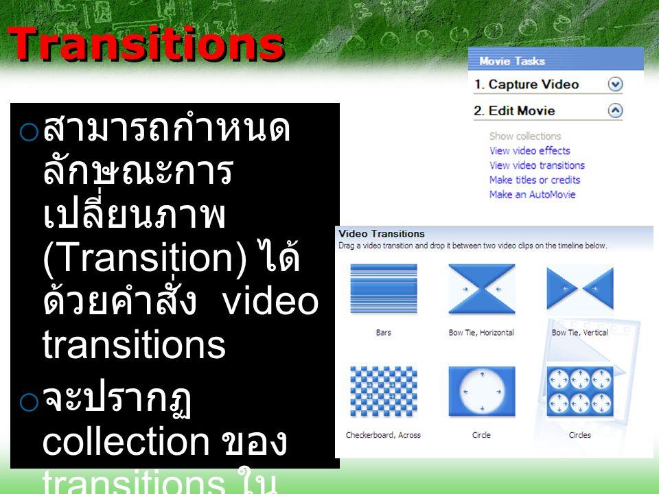 Transitions o สามารถกำหนด ลักษณะการ เปลี่ยนภาพ (Transition) ได้ ด้วยคำสั่ง video transitions o จะปรากฏ collection ของ transitions ใน collections area