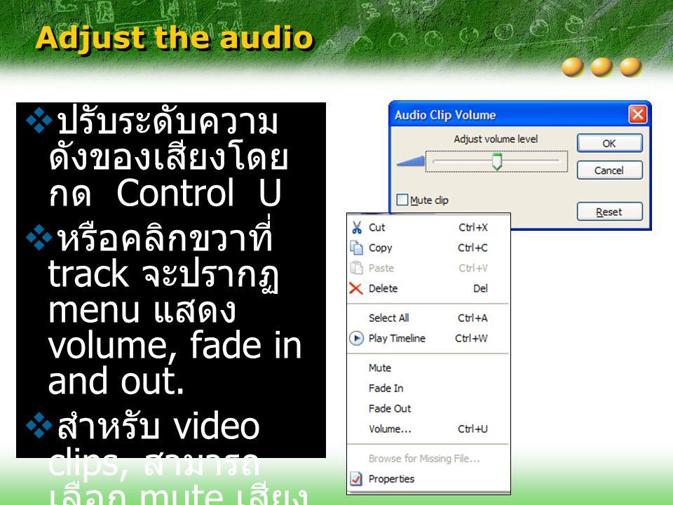 Adjust the audio  ปรับระดับความ ดังของเสียงโดย กด Control U  หรือคลิกขวาที่ track จะปรากฏ menu แสดง volume, fade in and out.  สำหรับ video clips, ส